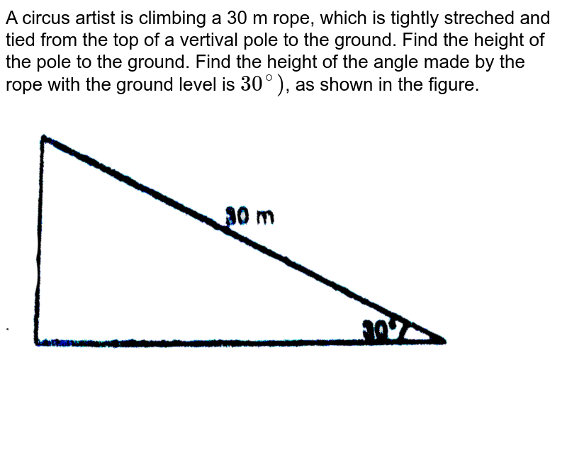 """A circus artist is climbing a 30 m rope, which is tightly streched and tied from the top of a vertival pole to the ground. Find the height of the pole to the ground. Find the height of the angle made by the rope with the ground level is `30^@)`, as shown in the figure.  <br>  <img src=""""https://d10lpgp6xz60nq.cloudfront.net/physics_images/NTN_MATH_X_C09_E01_002_Q01.png"""" width=""""80%"""">"""