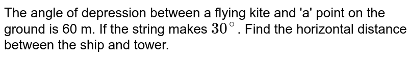 The angle of depression between a flying kite and 'a' point on the ground is 60 m. If the string makes `30^(@)`. Find the horizontal distance between the ship and tower.
