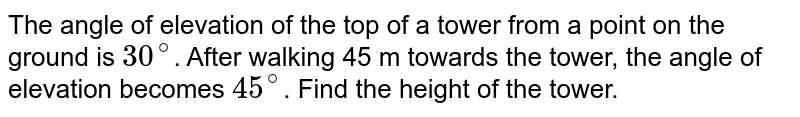 The angle of elevation of the top of a tower from a point on the ground is `30^(@)`. After walking 45 m towards the tower, the angle of elevation becomes `45^(@)`. Find the height of the tower.