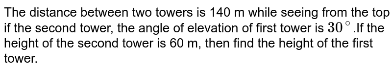 The distance between two towers is 140 m while seeing from the top if the second tower, the angle of elevation of first tower is `30^(@)`.If the height of the second tower is 60 m, then find the height of the first tower.