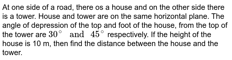 """At one side of a road, there os a house and on the other side there is a tower. House and tower are on the same horizontal plane. The angle of depression of the top and foot of the house, from the top of the tower are `30^(@)"""" and """"45^(@)` respectively. If the height of the house is 10 m, then find the distance between the house and the tower."""