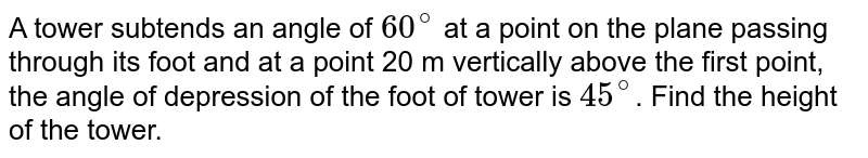 A tower subtends an angle of `60^(@)` at a point on the plane passing through its foot and at a point 20 m vertically above the first point, the angle of depression of the foot of tower is `45^(@)`. Find the height of the tower.