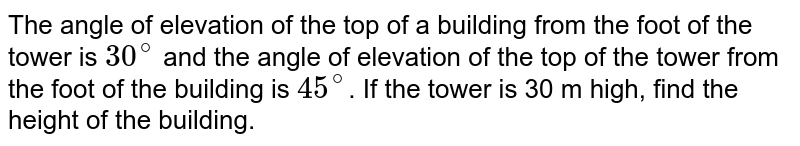 The angle of elevation of the top of a building from the foot of the tower is `30^(@)` and the angle of elevation of the top of the tower from the foot of the building is `45^(@)`. If the tower is 30 m high, find the height of the building.