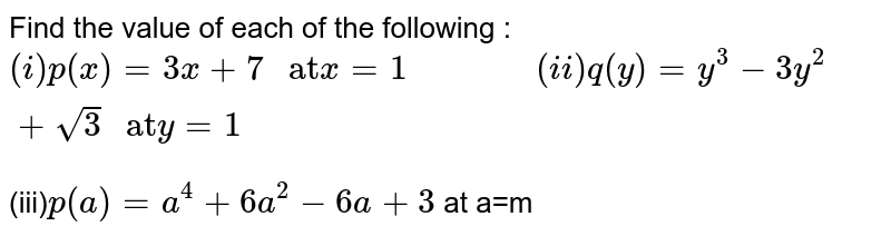 """Find the value of each of the following : <br> `(i) p(x)=3x+7 """" at"""" x=1 """"           """" (ii) q(y)=y^(3)-3y^(2)+sqrt(3) """" at"""" y=1` <br> (iii)`p(a)=a^(4)+6a^(2)-6a+3` at a=m"""
