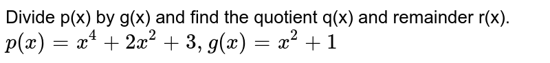 Divide p(x) by g(x) and find the quotient q(x) and remainder r(x). <br> `p(x)=x^(4)+2x^(2)+3, g(x)=x^(2)+1`