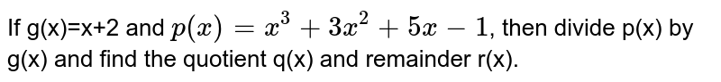 If g(x)=x+2 and `p(x)=x^(3)+3x^(2)+5x-1`, then divide p(x) by g(x) and find the quotient q(x) and remainder r(x).