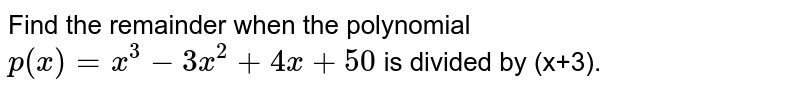 Find the remainder when the polynomial `p(x)=x^(3)-3x^(2)+4x+50` is divided by (x+3).