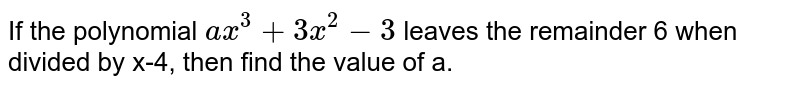 If the polynomial `ax^(3)+3x^(2)-3` leaves the remainder 6 when divided by x-4, then find the value of a.