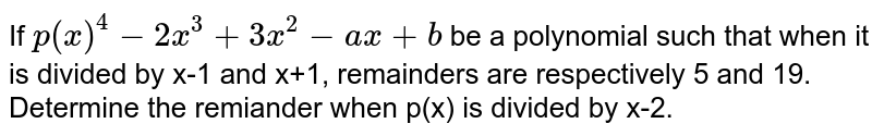 If `p(x)^(4)-2x^(3)+3x^(2)-ax+b` be a polynomial such that when it is divided by x-1 and x+1, remainders are respectively 5 and 19. Determine the remiander when p(x) is divided by x-2.