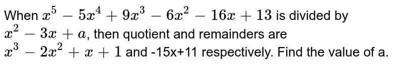 When `x^(5)-5x^(4)+9x^(3)-6x^(2)-16x+13` is divided by `x^(2)-3x+a`, then quotient and remainders are `x^(3)-2x^(2)+x+1` and -15x+11 respectively. Find the value of a.