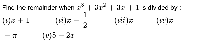 """Find the remainder when `x^(3)+3x^(2)+3x+1` is divided by : <br> `(i) x+1 """"         """" (ii) x-(1)/(2) """"         """" (iii) x """"        """" (iv) x+pi """"         """" (v) 5+2x`"""