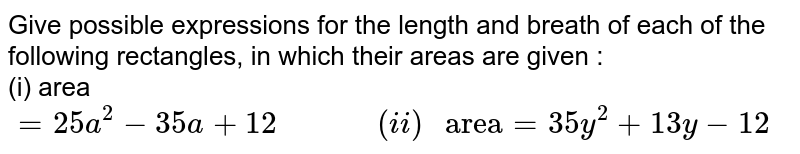 """Give possible expressions for the length and breath of each of the following rectangles, in which their areas are given : <br> (i) area`=25a^(2)-35a+12 """"         """" (ii) """" area""""=35y^(2)+13y-12`"""