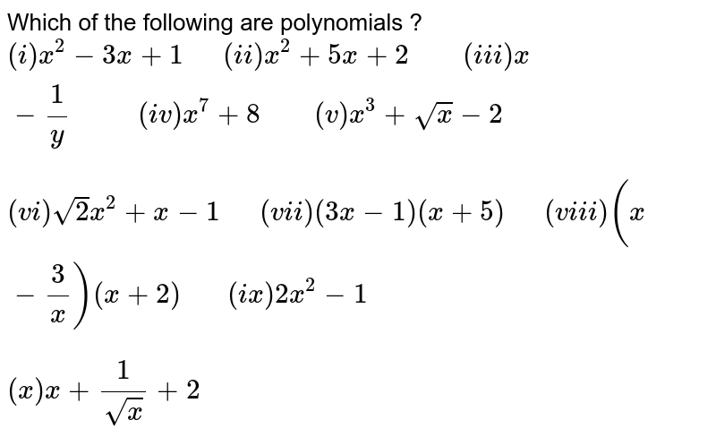 """Which of the following are polynomials ? <br> `(i) x^(2)-3x+1 """"  """" (ii) x^(2)+5x+2 """"    """"(iii) x-(1)/(y) """"      """" (iv) x^(7)+8 """"    """" (v) x^(3)+sqrt(x)-2` <br> `(vi) sqrt(2)x^(2)+x-1 """"  """" (vii) (3x-1)(x+5) """"  """" (viii) (x-(3)/(x))(x+2) """"   """" (ix)2x^(2)-1` <br> `(x) x+(1)/(sqrt(x))+2`"""