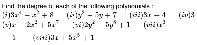 """Find the degree of each of the following polynomials : <br> `(i) 3x^(4)-x^(2)+8 """"   """" (ii) y^(2)-5y+7 """"   """" (iii) 3x+4 """"   """" (iv) 3` <br> `(v) x-2x^(2)+5x^(7) """"   """" (vi) 2y^(2)-5y^(6)+1 """"   """"(vii) x^(3)-1 """"     """" (viii) 3x+5x^(5)+1`"""
