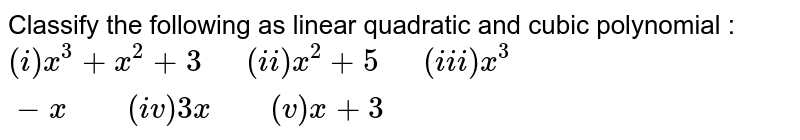 """Classify the following as linear quadratic and cubic polynomial : <br> `(i)x^(3)+x^(2)+3 """"  """"(ii) x^(2)+5 """"  """"(iii) x^(3)-x """"    """" (iv)3x """"    """"(v)x+3`"""