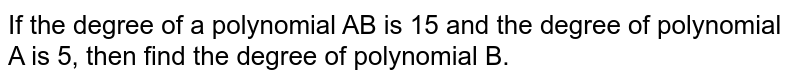 If the degree of a polynomial AB is 15 and the degree of polynomial A is 5, then find the degree of polynomial B.