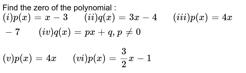 """Find the zero of the polynomial : <br> `(i) p(x)=x-3 """"   """" (ii) q(x)=3x-4 """"   """" (iii) p(x)=4x-7 """"    """" (iv) q(x)=px+q, p ne 0` <br> `(v)p(x)=4x """"   """" (vi) p(x)=(3)/(2)x-1`"""