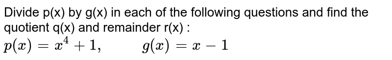 """Divide p(x) by g(x) in each of the following questions and find the quotient q(x) and remainder r(x) : <br> `p(x)=x^(4)+1, """"      """"g(x)=x-1`"""