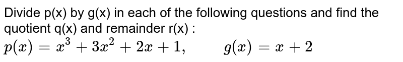 """Divide p(x) by g(x) in each of the following questions and find the quotient q(x) and remainder r(x) : <br> `p(x)=x^(3)+3x^(2)+2x+1, """"     """" g(x)=x+2`"""