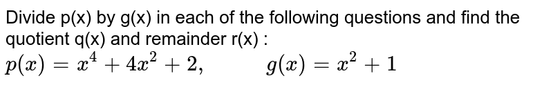 """Divide p(x) by g(x) in each of the following questions and find the quotient q(x) and remainder r(x) : <br> `p(x)=x^(4)+4x^(2)+2, """"       """"g(x)=x^(2)+1`"""