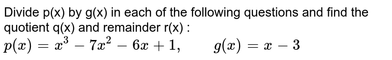 """Divide p(x) by g(x) in each of the following questions and find the quotient q(x) and remainder r(x) : <br> `p(x)=x^(3)-7x^(2)-6x+1, """"    """" g(x)=x-3`"""