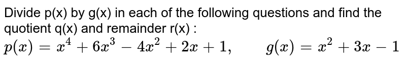 """Divide p(x) by g(x) in each of the following questions and find the quotient q(x) and remainder r(x) : <br> `p(x)=x^(4)+6x^(3)-4x^(2)+2x+1, """"    """" g(x)=x^(2)+3x-1`"""