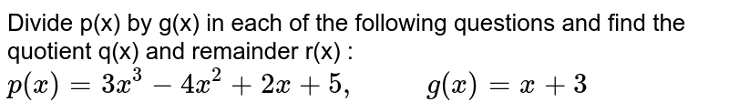 """Divide p(x) by g(x) in each of the following questions and find the quotient q(x) and remainder r(x) : <br> `p(x)=3x^(3)-4x^(2)+2x+5, """"      """" g(x)=x+3`"""