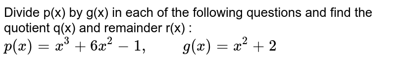 """Divide p(x) by g(x) in each of the following questions and find the quotient q(x) and remainder r(x) : <br> `p(x)=x^(3)+6x^(2)-1, """"     """" g(x)=x^(2)+2`"""