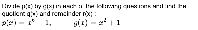 """Divide p(x) by g(x) in each of the following questions and find the quotient q(x) and remainder r(x) : <br> `p(x)=x^(6)-1, """"       """" g(x)=x^(2)+1`"""