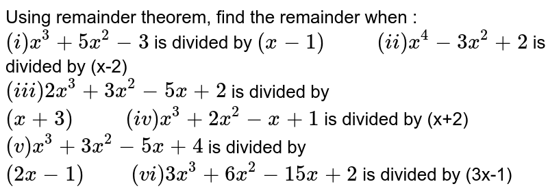 """Using remainder theorem, find the remainder when : <br> `(i) x^(3)+5x^(2)-3` is divided by `(x-1) """"      """" (ii) x^(4)-3x^(2)+2` is divided by (x-2) <br> `(iii)2x^(3)+3x^(2)-5x+2` is divided by `(x+3) """"      """" (iv) x^(3)+2x^(2)-x+1` is divided by (x+2) <br> `(v) x^(3)+3x^(2)-5x+4` is divided by `(2x-1) """"     """" (vi) 3x^(3)+6x^(2)-15x+2` is divided by (3x-1)"""