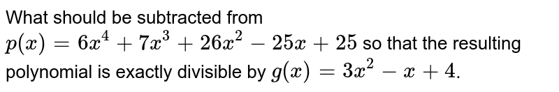 What should be subtracted from `p(x)=6x^(4)+7x^(3)+26x^(2)-25x+25` so that the resulting polynomial is exactly divisible by `g(x)=3x^(2)-x+4`.