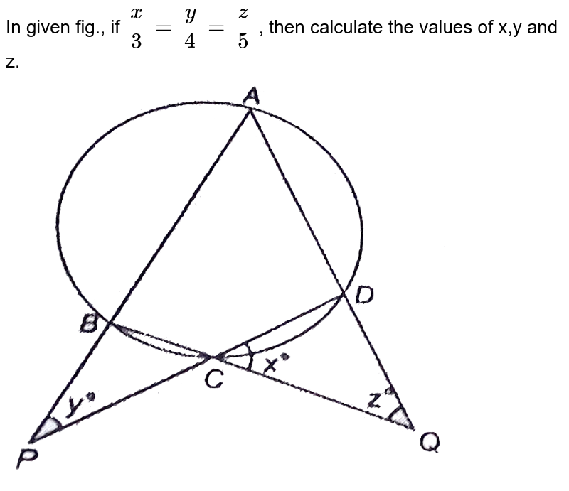 """In given fig., if `(x)/(3)=(y)/(4)=(z)/(5)` , then calculate the values of x,y and z. <br> <img src=""""https://d10lpgp6xz60nq.cloudfront.net/physics_images/NTN_MATH_IX_C10_S01_016_Q01.png"""" width=""""80%"""">"""