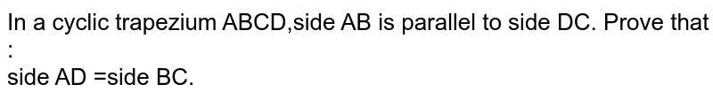 In a cyclic trapezium ABCD,side AB is parallel to side DC. Prove that : <br> side AD =side BC.