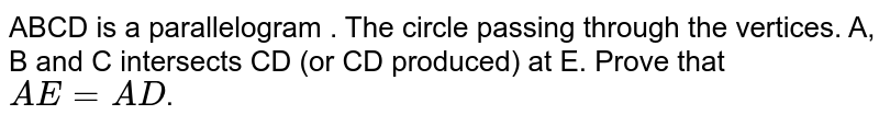 ABCD is a parallelogram . The circle passing through the vertices. A, B and C intersects CD (or CD produced) at E. Prove that `AE=AD`.
