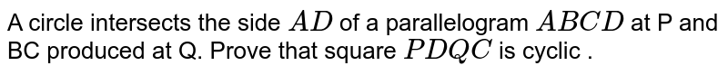 A circle intersects the side `AD` of a parallelogram `ABCD` at P and BC produced at Q. Prove that square `PDQC` is cyclic .