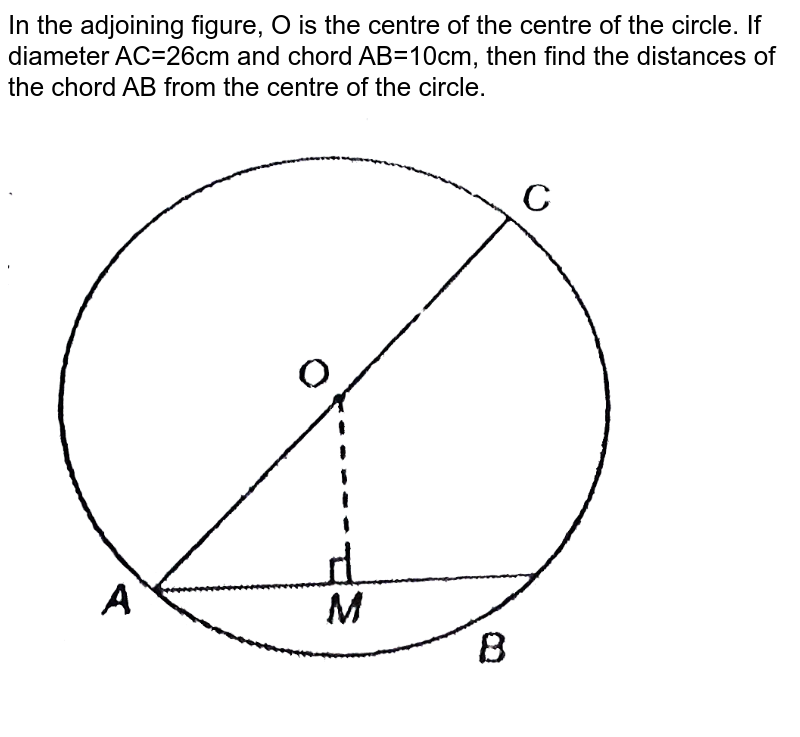 """In the adjoining figure, O is the centre of the centre of the circle. If diameter AC=26cm and chord AB=10cm, then find the distances of the chord AB from the centre of the circle. <br> <img src=""""https://d10lpgp6xz60nq.cloudfront.net/physics_images/NTN_MATH_IX_C10_S01_043_Q01.png"""" width=""""80%"""">"""