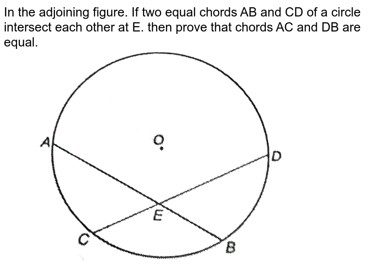 """In the adjoining figure. If two equal chords AB and CD of a circle intersect each other at E. then prove that chords AC and DB are equal. <br> <img src=""""https://d10lpgp6xz60nq.cloudfront.net/physics_images/NTN_MATH_IX_C10_S01_058_Q01.png"""" width=""""80%"""">"""