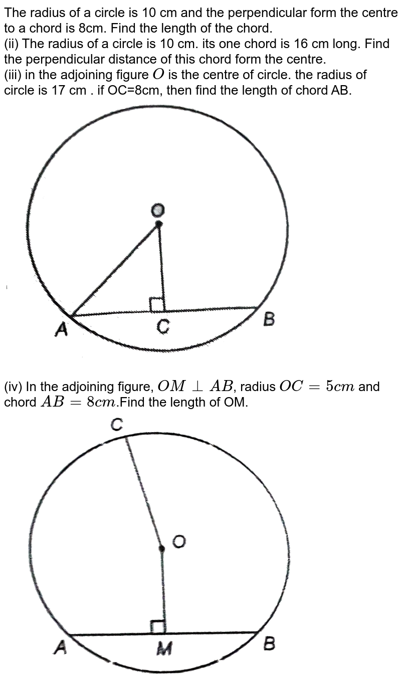 """The radius of a circle is 10 cm and the perpendicular form the centre to a chord is 8cm. Find the length of the chord. <br> (ii) The radius of a circle is 10 cm. its one chord is 16 cm long. Find the perpendicular distance of this chord form the centre. <br> (iii) in the adjoining figure `O` is the centre of circle. the radius of circle is 17 cm . if OC=8cm, then find the length of chord AB. <br> <img src=""""https://d10lpgp6xz60nq.cloudfront.net/physics_images/NTN_MATH_IX_C10_E01_003_Q01.png"""" width=""""80%""""> <br> (iv) In the adjoining figure, `OMbotAB`, radius `OC=5cm` and chord `AB=8cm`.Find the length of OM. <br> <img src=""""https://d10lpgp6xz60nq.cloudfront.net/physics_images/NTN_MATH_IX_C10_E01_003_Q02.png"""" width=""""80%"""">"""
