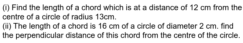 (i) Find the length of a chord which is at a distance of 12 cm from the centre of a circle of radius 13cm. <br> (ii) The length of  a chord is 16 cm of a circle of diameter 2 cm. find the perpendicular distance of this chord from the centre of the circle.