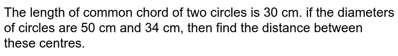 The length of common chord of two circles is 30 cm. if the diameters of circles are 50 cm and 34 cm, then find the distance between these centres.