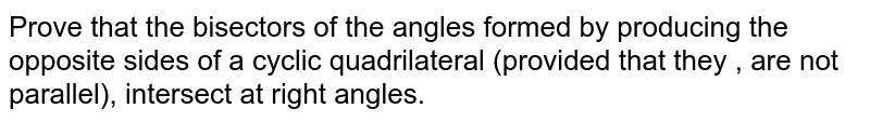 Prove that the bisectors of the angles formed by producing the opposite sides of a cyclic quadrilateral (provided that they , are not parallel), intersect at right angles.