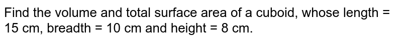 Find the volume and total surface area of a cuboid, whose length = 15 cm, breadth = 10 cm and height = 8 cm.
