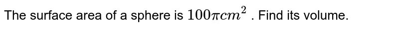 The surface area of a sphere is `100pi cm^(2)` . Find its volume.