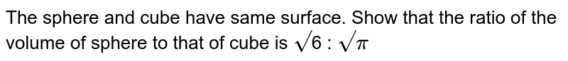 The sphere and cube have same surface. Show that the ratio of the volume of sphere to that of cube is `root`6 : `root``pi`
