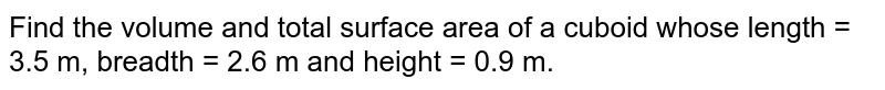 Find the volume and total surface area of a cuboid whose length = 3.5 m, breadth = 2.6 m and height = 0.9 m.
