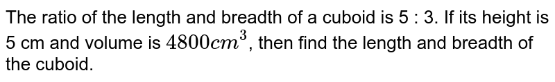 The ratio of the length and breadth of a cuboid is  5 : 3. If its height is 5 cm and volume is `4800 cm^(3)`, then find the length and breadth of the cuboid.