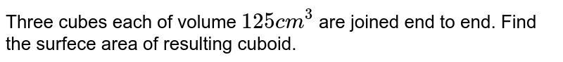 Three cubes each of volume `125 cm^(3)` are joined end to end. Find the surfece area of resulting cuboid.