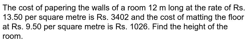 The cost of papering the walls of a room 12 m long at the rate of  Rs. 13.50 per square metre is Rs. 3402 and the cost of matting the floor at  Rs. 9.50 per square metre is  Rs. 1026. Find the height of the room.
