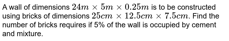 A wall of dimensions `24 m xx 5 m xx 0.25 m` is to be constructed using bricks of dimensions `25 cm xx 12.5 cm xx 7.5 cm`. Find the number of bricks requires if 5% of the wall is occupied by cement and mixture.