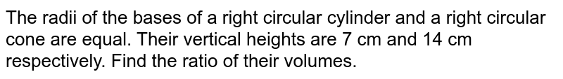 The radii of the bases of a right circular cylinder and a right circular cone are equal. Their vertical heights are 7 cm and 14 cm respectively. Find the ratio of their volumes.